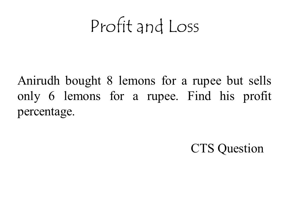 Profit and Loss Anirudh bought 8 lemons for a rupee but sells only 6 lemons for a rupee.
