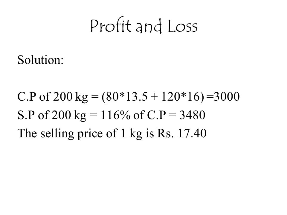 Profit and Loss Solution: C.P of 200 kg = (80*13.5 + 120*16) =3000 S.P of 200 kg = 116% of C.P = 3480 The selling price of 1 kg is Rs.