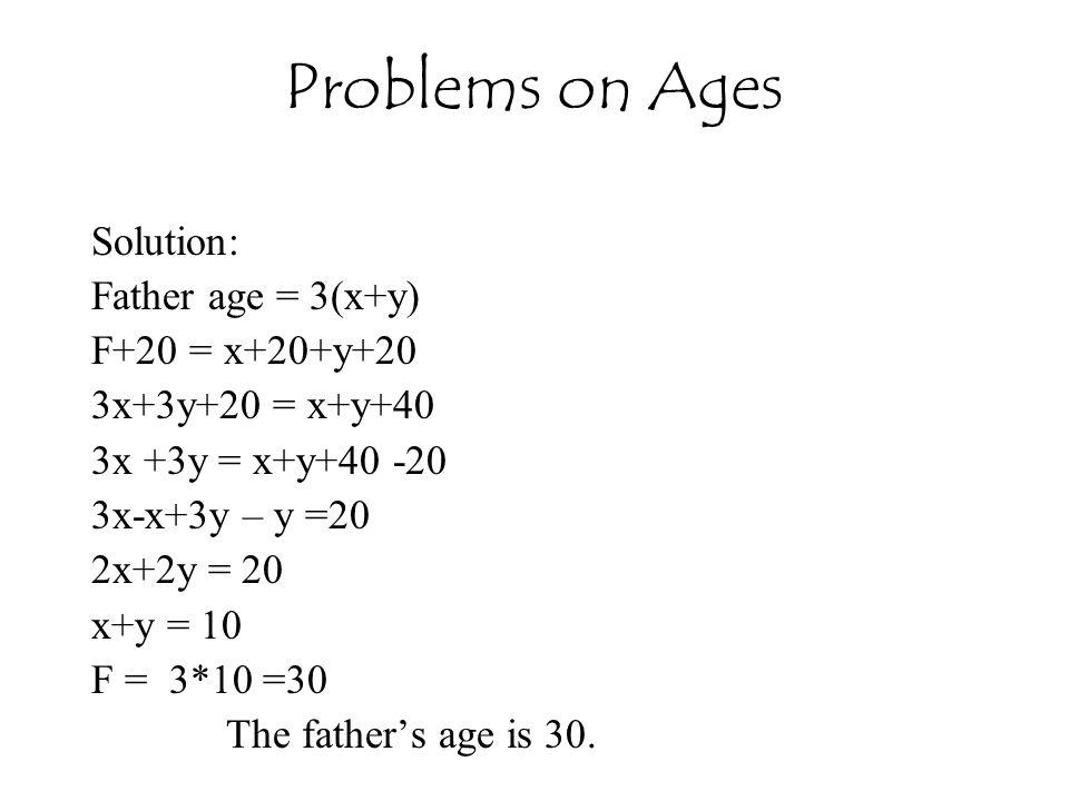 Solution: Father age = 3(x+y) F+20 = x+20+y+20 3x+3y+20 = x+y+40 3x +3y = x+y+40 -20 3x-x+3y – y =20 2x+2y = 20 x+y = 10 F = 3*10 =30 The father's age is 30.