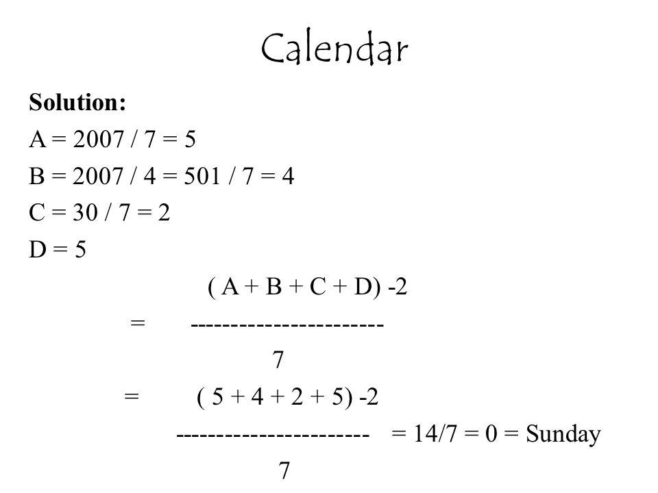 Solution: A = 2007 / 7 = 5 B = 2007 / 4 = 501 / 7 = 4 C = 30 / 7 = 2 D = 5 ( A + B + C + D) -2 = ----------------------- 7 = ( 5 + 4 + 2 + 5) -2 ----------------------- = 14/7 = 0 = Sunday 7 Calendar