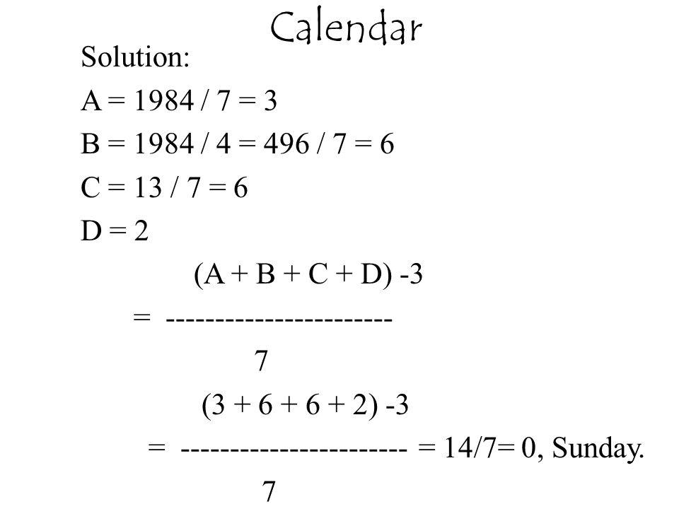 Solution: A = 1984 / 7 = 3 B = 1984 / 4 = 496 / 7 = 6 C = 13 / 7 = 6 D = 2 (A + B + C + D) -3 = ----------------------- 7 (3 + 6 + 6 + 2) -3 = ----------------------- = 14/7= 0, Sunday.