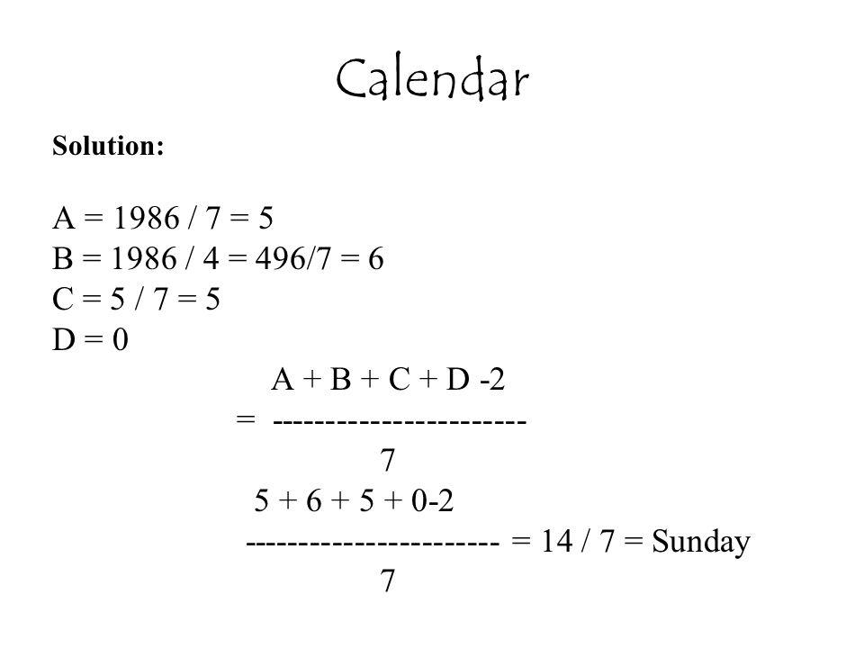 Calendar Solution: A = 1986 / 7 = 5 B = 1986 / 4 = 496/7 = 6 C = 5 / 7 = 5 D = 0 A + B + C + D -2 = ----------------------- 7 5 + 6 + 5 + 0-2 ----------------------- = 14 / 7 = Sunday 7