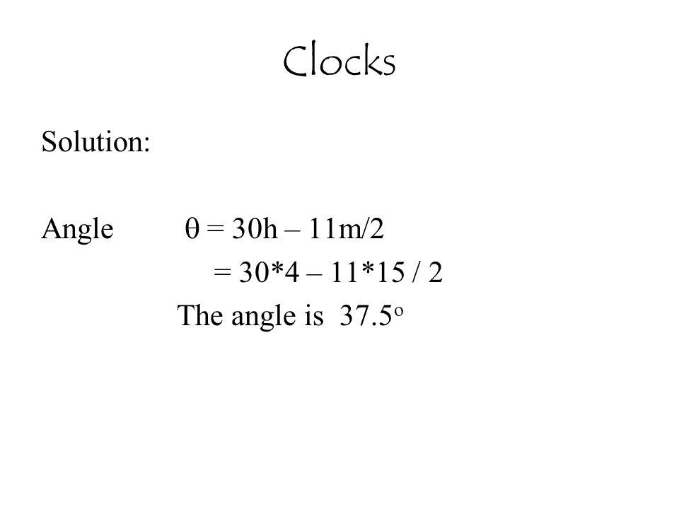 Clocks Solution: Angle  = 30h – 11m/2 = 30*4 – 11*15 / 2 The angle is 37.5 o