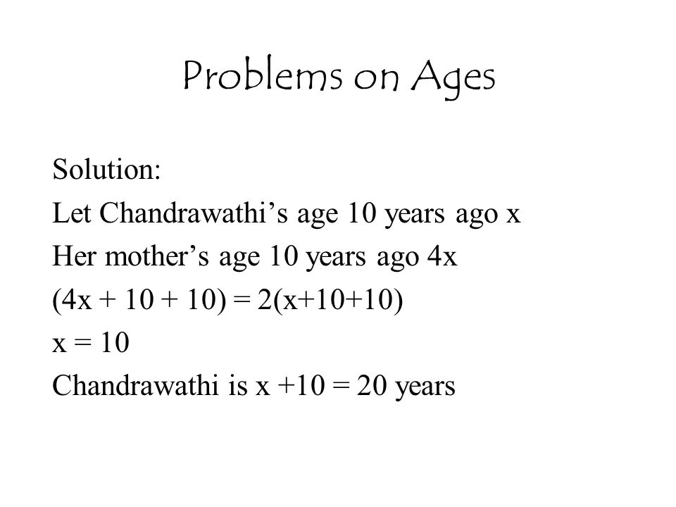 Problems on Ages Solution: Let Chandrawathi's age 10 years ago x Her mother's age 10 years ago 4x (4x + 10 + 10) = 2(x+10+10) x = 10 Chandrawathi is x +10 = 20 years