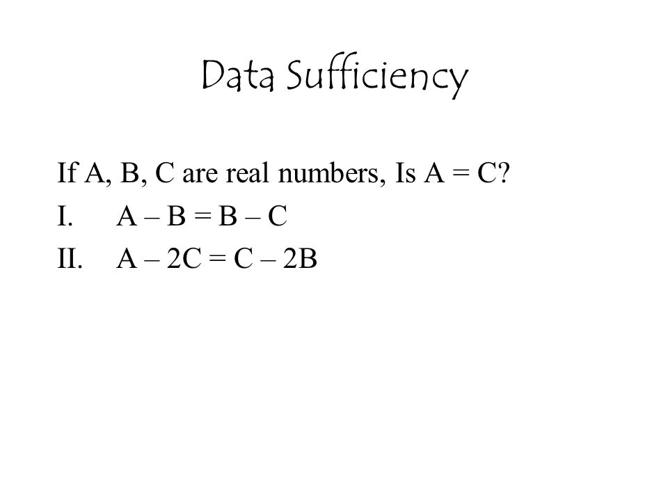 Data Sufficiency If A, B, C are real numbers, Is A = C? I.A – B = B – C II.A – 2C = C – 2B