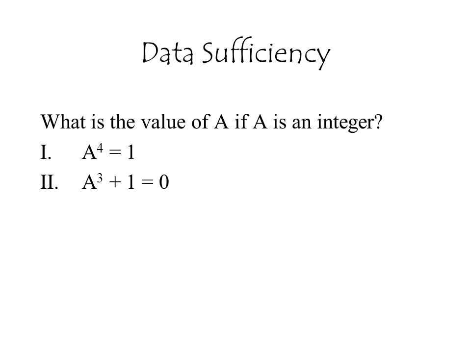 Data Sufficiency What is the value of A if A is an integer? I.A 4 = 1 II.A 3 + 1 = 0