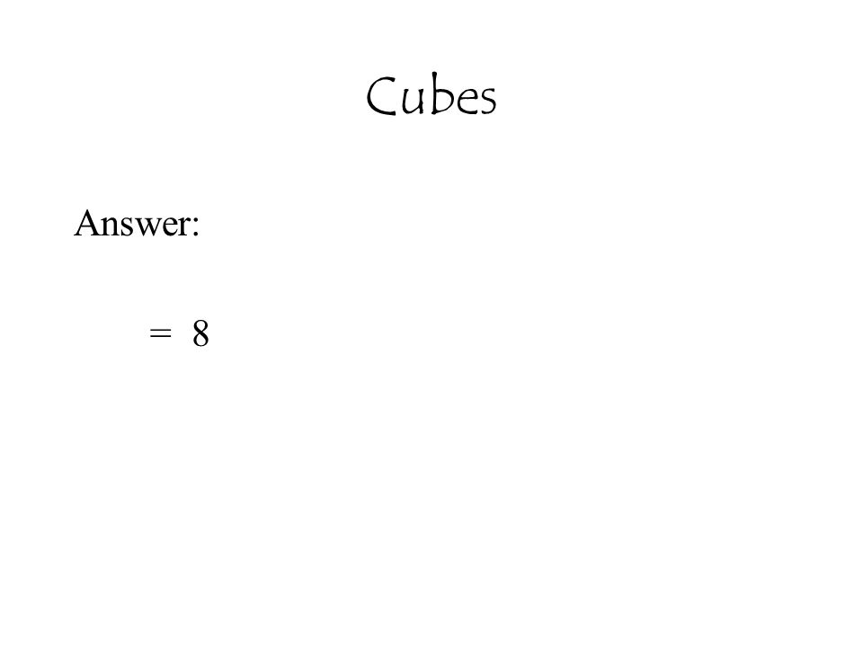 Cubes Answer: = 8
