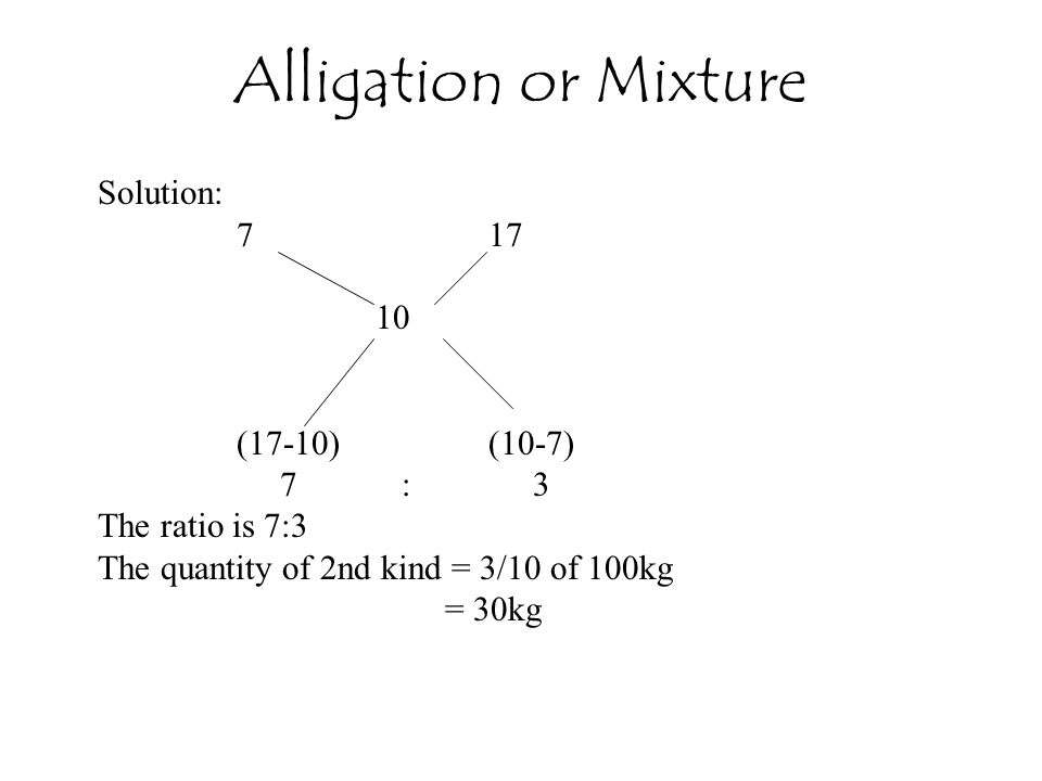 Solution: 7 17 10 (17-10) (10-7) 7 : 3 The ratio is 7:3 The quantity of 2nd kind = 3/10 of 100kg = 30kg Alligation or Mixture