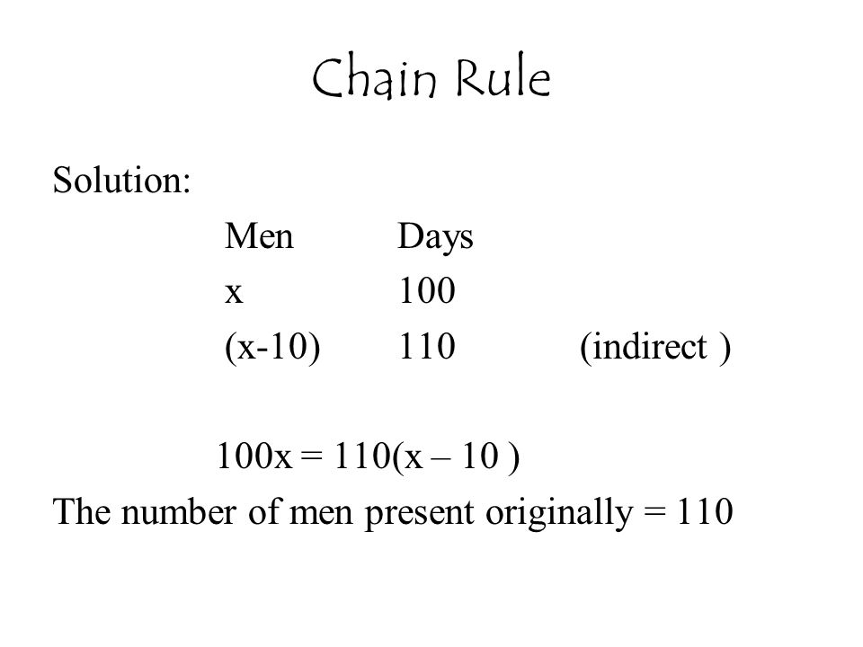 Chain Rule Solution: MenDays x100 (x-10)110 (indirect ) 100x = 110(x – 10 ) The number of men present originally = 110