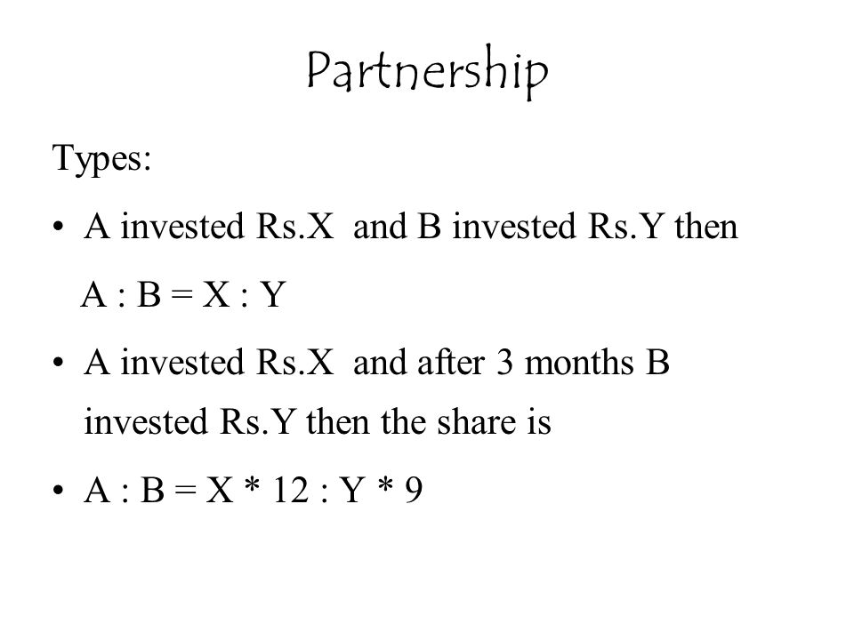 Types: A invested Rs.X and B invested Rs.Y then A : B = X : Y A invested Rs.X and after 3 months B invested Rs.Y then the share is A : B = X * 12 : Y * 9 Partnership