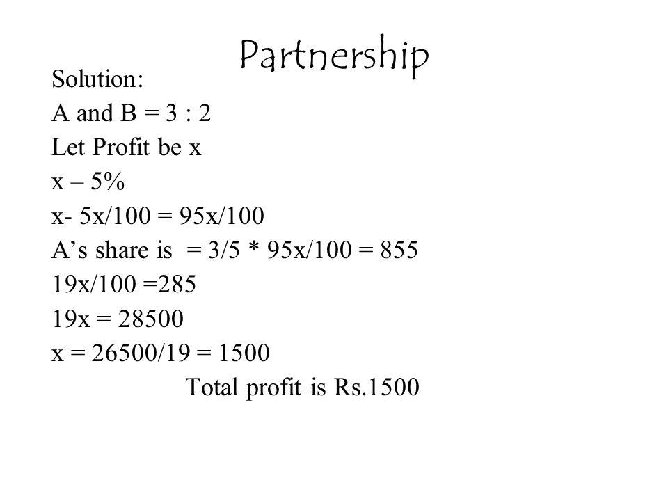 Solution: A and B = 3 : 2 Let Profit be x x – 5% x- 5x/100 = 95x/100 A's share is = 3/5 * 95x/100 = 855 19x/100 =285 19x = 28500 x = 26500/19 = 1500 Total profit is Rs.1500 Partnership