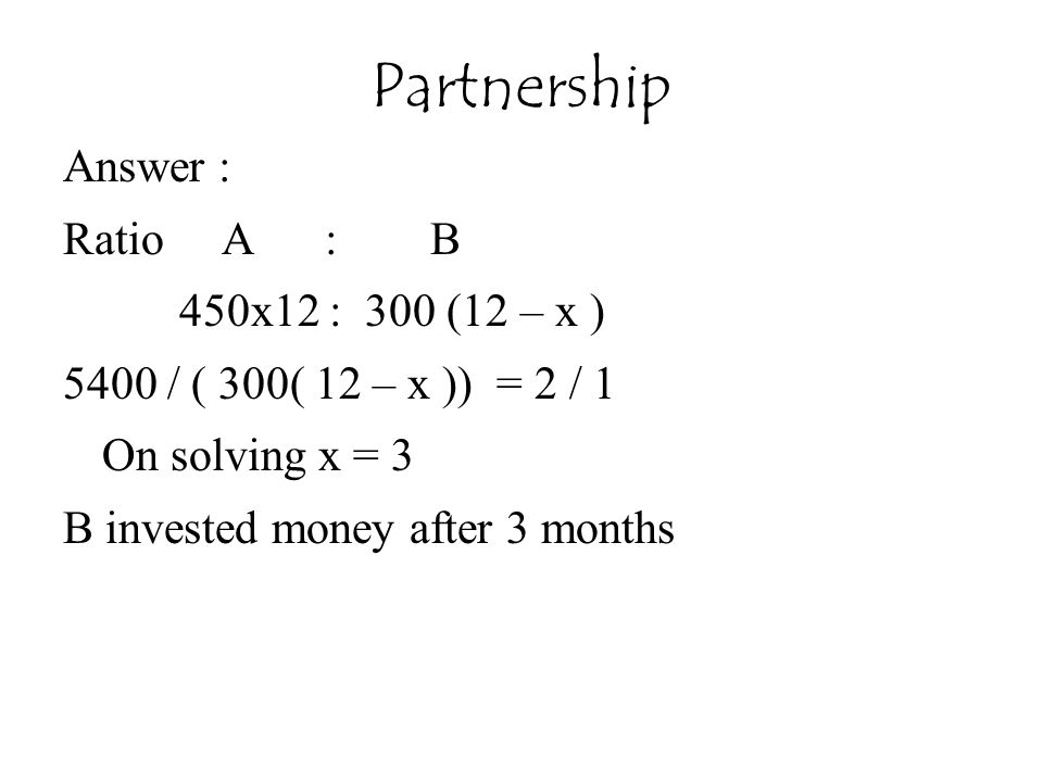 Answer : Ratio A : B 450x12 : 300 (12 – x ) 5400 / ( 300( 12 – x )) = 2 / 1 On solving x = 3 B invested money after 3 months Partnership