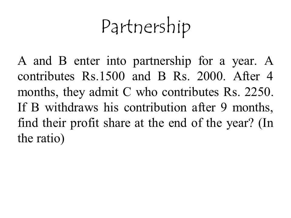 A and B enter into partnership for a year.A contributes Rs.1500 and B Rs.