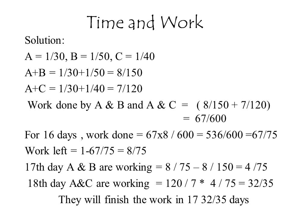 Solution: A = 1/30, B = 1/50, C = 1/40 A+B = 1/30+1/50 = 8/150 A+C = 1/30+1/40 = 7/120 Work done by A & B and A & C = ( 8/150 + 7/120) = 67/600 For 16 days, work done = 67x8 / 600 = 536/600 =67/75 Work left = 1-67/75 = 8/75 17th day A & B are working = 8 / 75 – 8 / 150 = 4 /75 18th day A&C are working = 120 / 7 * 4 / 75 = 32/35 They will finish the work in 17 32/35 days Time and Work