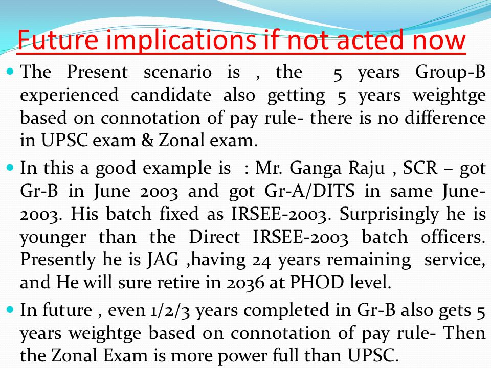 Future implications if not acted now The Present scenario is, the 5 years Group-B experienced candidate also getting 5 years weightge based on connotation of pay rule- there is no difference in UPSC exam & Zonal exam.