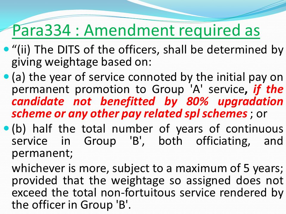 Para334 : Amendment required as (ii) The DITS of the officers, shall be determined by giving weightage based on: (a) the year of service connoted by the initial pay on permanent promotion to Group A service, if the candidate not benefitted by 80% upgradation scheme or any other pay related spl schemes ; or (b) half the total number of years of continuous service in Group B , both officiating, and permanent; whichever is more, subject to a maximum of 5 years; provided that the weightage so assigned does not exceed the total non-fortuitous service rendered by the officer in Group B .
