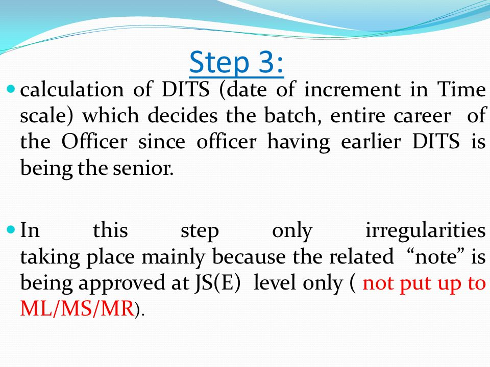 Step 3: calculation of DITS (date of increment in Time scale) which decides the batch, entire career of the Officer since officer having earlier DITS is being the senior.
