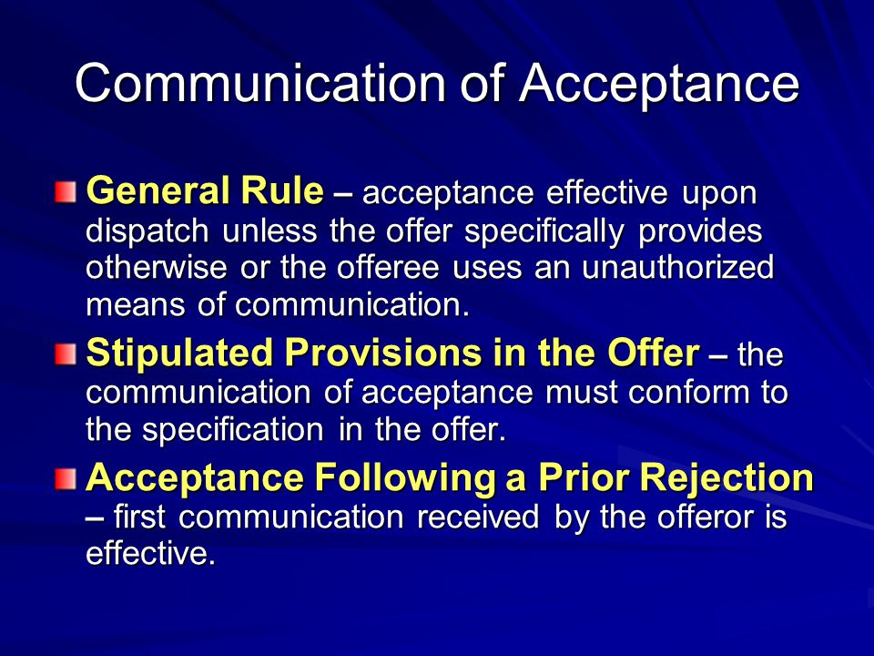 Communication of Acceptance General Rule – acceptance effective upon dispatch unless the offer specifically provides otherwise or the offeree uses an unauthorized means of communication.