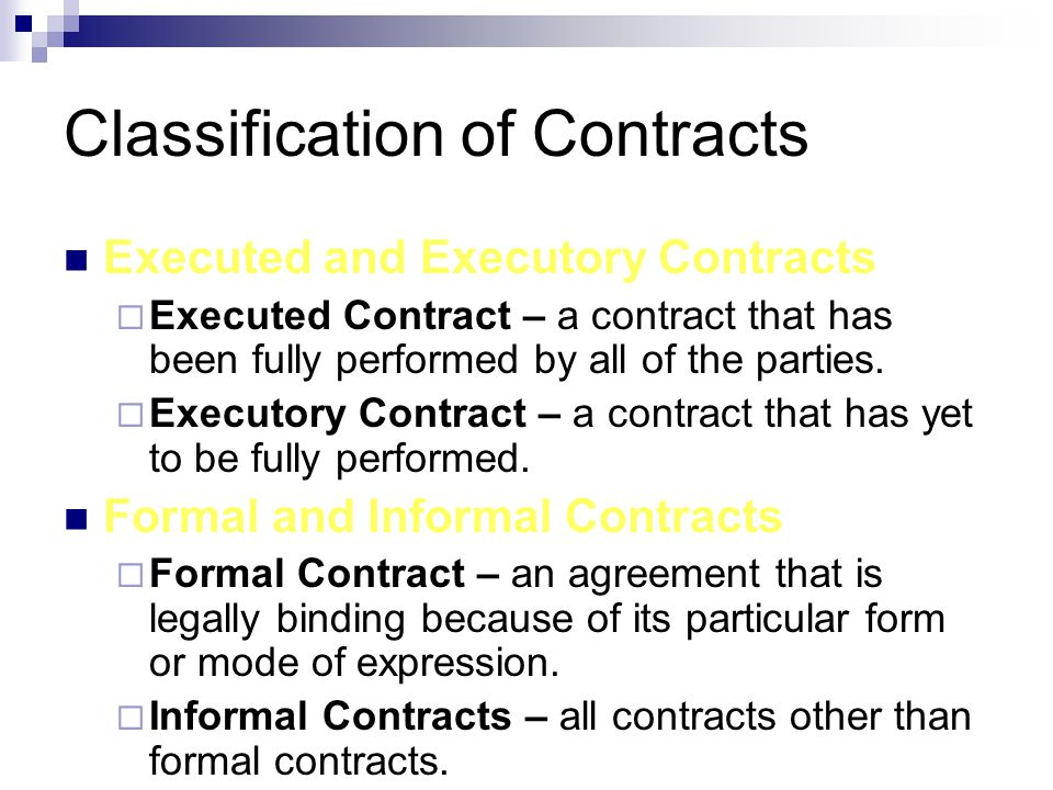 Classification of Contracts Executed and Executory Contracts  Executed Contract – a contract that has been fully performed by all of the parties.  E