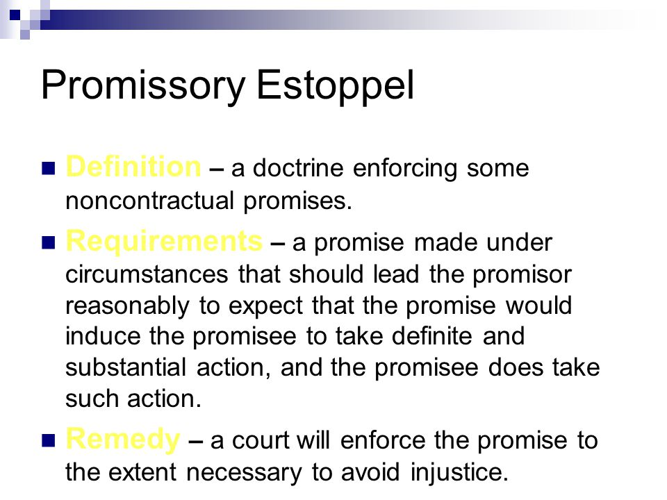 Promissory Estoppel Definition – a doctrine enforcing some noncontractual promises. Requirements – a promise made under circumstances that should lead