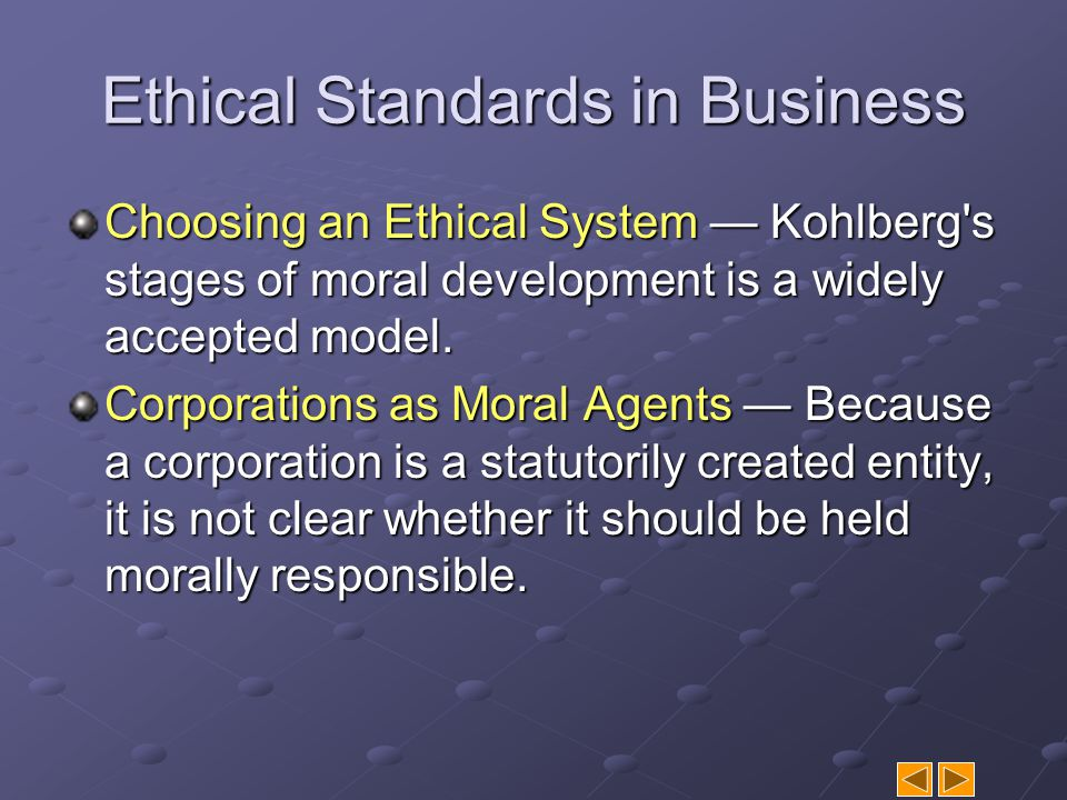 Ethical Standards in Business Choosing an Ethical System — Kohlberg's stages of moral development is a widely accepted model. Corporations as Moral Ag
