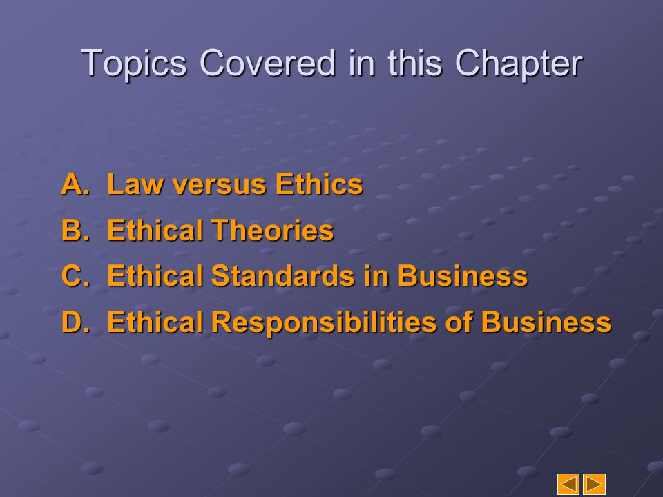 Topics Covered in this Chapter A.Law versus Ethics B.Ethical Theories C.Ethical Standards in Business D.Ethical Responsibilities of Business