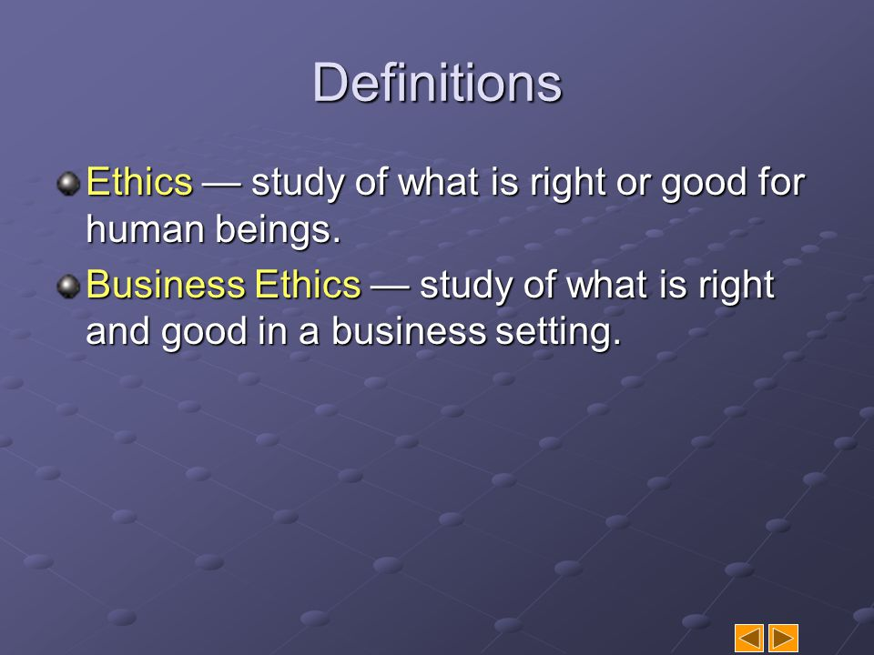 Definitions Ethics — study of what is right or good for human beings.