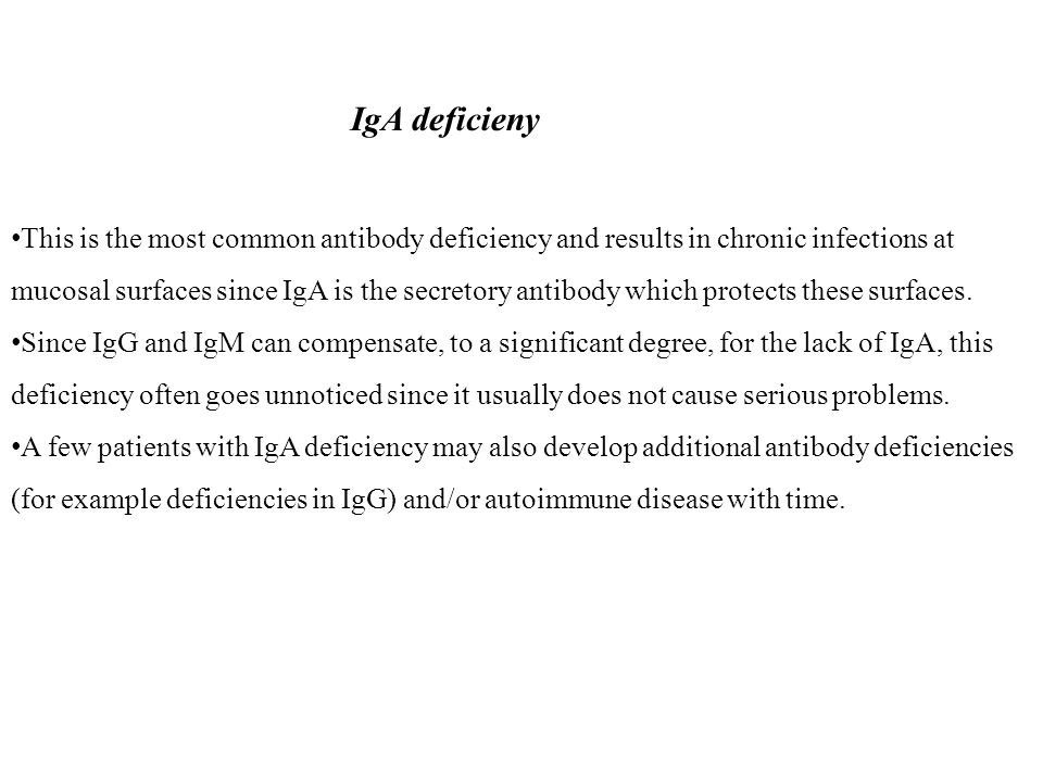 IgA deficieny This is the most common antibody deficiency and results in chronic infections at mucosal surfaces since IgA is the secretory antibody which protects these surfaces.