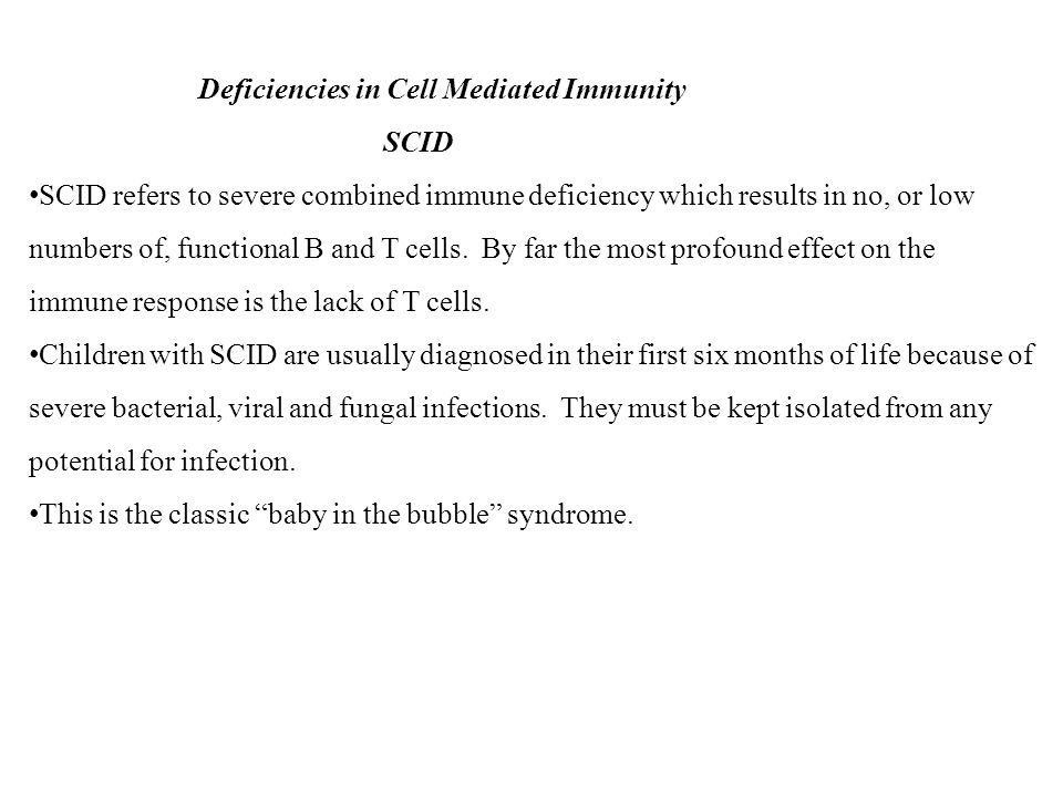 Deficiencies in Cell Mediated Immunity SCID SCID refers to severe combined immune deficiency which results in no, or low numbers of, functional B and
