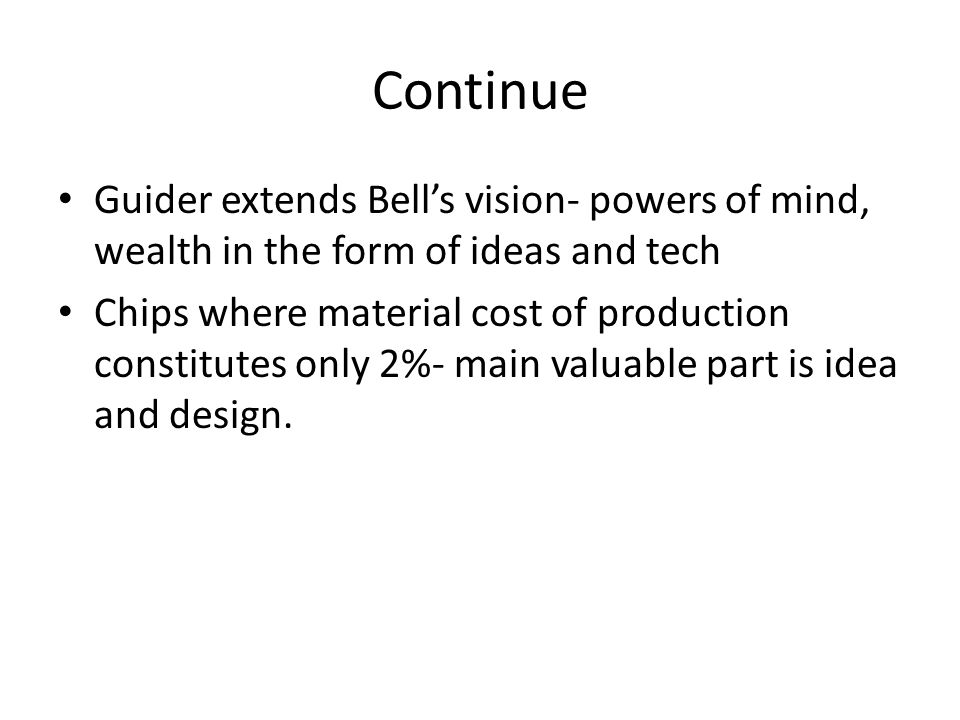 Continue Guider extends Bell's vision- powers of mind, wealth in the form of ideas and tech Chips where material cost of production constitutes only 2%- main valuable part is idea and design.