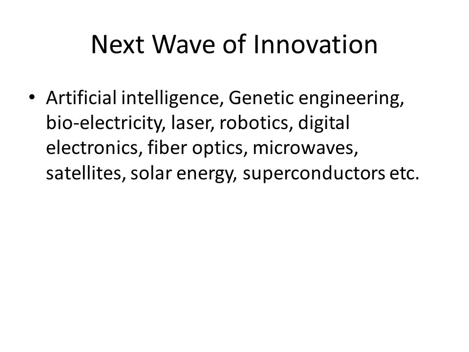 Next Wave of Innovation Artificial intelligence, Genetic engineering, bio-electricity, laser, robotics, digital electronics, fiber optics, microwaves, satellites, solar energy, superconductors etc.
