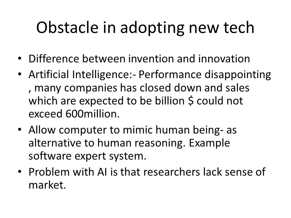 Obstacle in adopting new tech Difference between invention and innovation Artificial Intelligence:- Performance disappointing, many companies has closed down and sales which are expected to be billion $ could not exceed 600million.