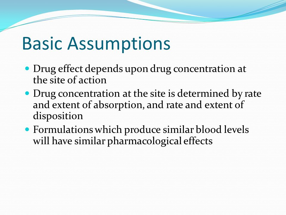 BioEquivalence Two formulations which produce similar blood levels are said to be bioequivalent Bioequivalent products can be substituted for each other Switch from one to another would not affect the therapy of the patient.