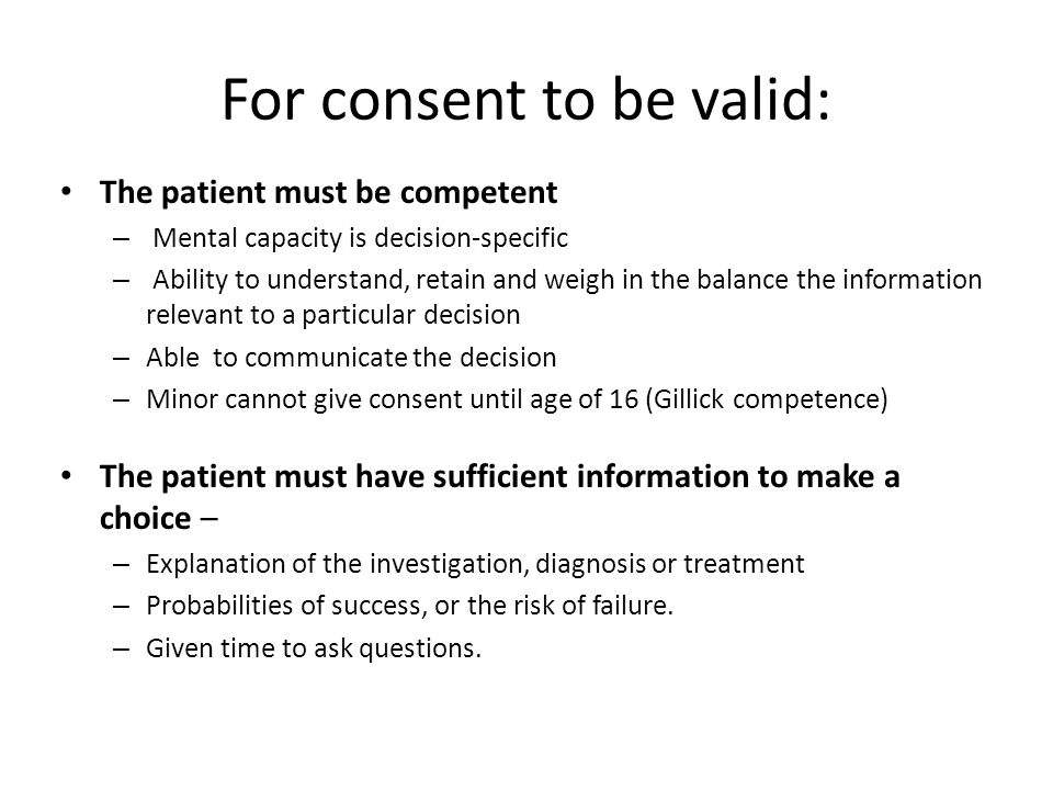 For consent to be valid: The patient must be competent – Mental capacity is decision-specific – Ability to understand, retain and weigh in the balance the information relevant to a particular decision – Able to communicate the decision – Minor cannot give consent until age of 16 (Gillick competence) The patient must have sufficient information to make a choice – – Explanation of the investigation, diagnosis or treatment – Probabilities of success, or the risk of failure.