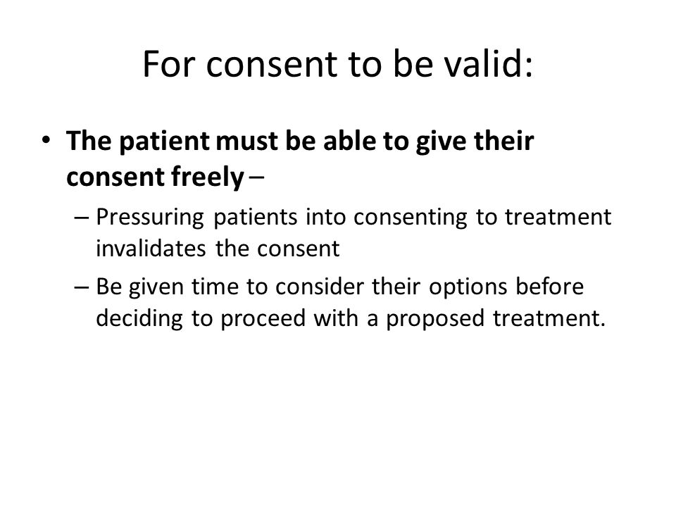 For consent to be valid: The patient must be able to give their consent freely – – Pressuring patients into consenting to treatment invalidates the consent – Be given time to consider their options before deciding to proceed with a proposed treatment.