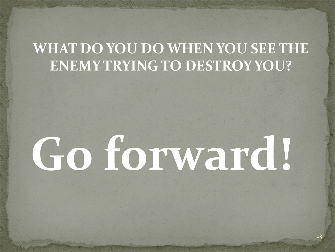 13 WHAT DO YOU DO WHEN YOU SEE THE ENEMY TRYING TO DESTROY YOU? Go forward!