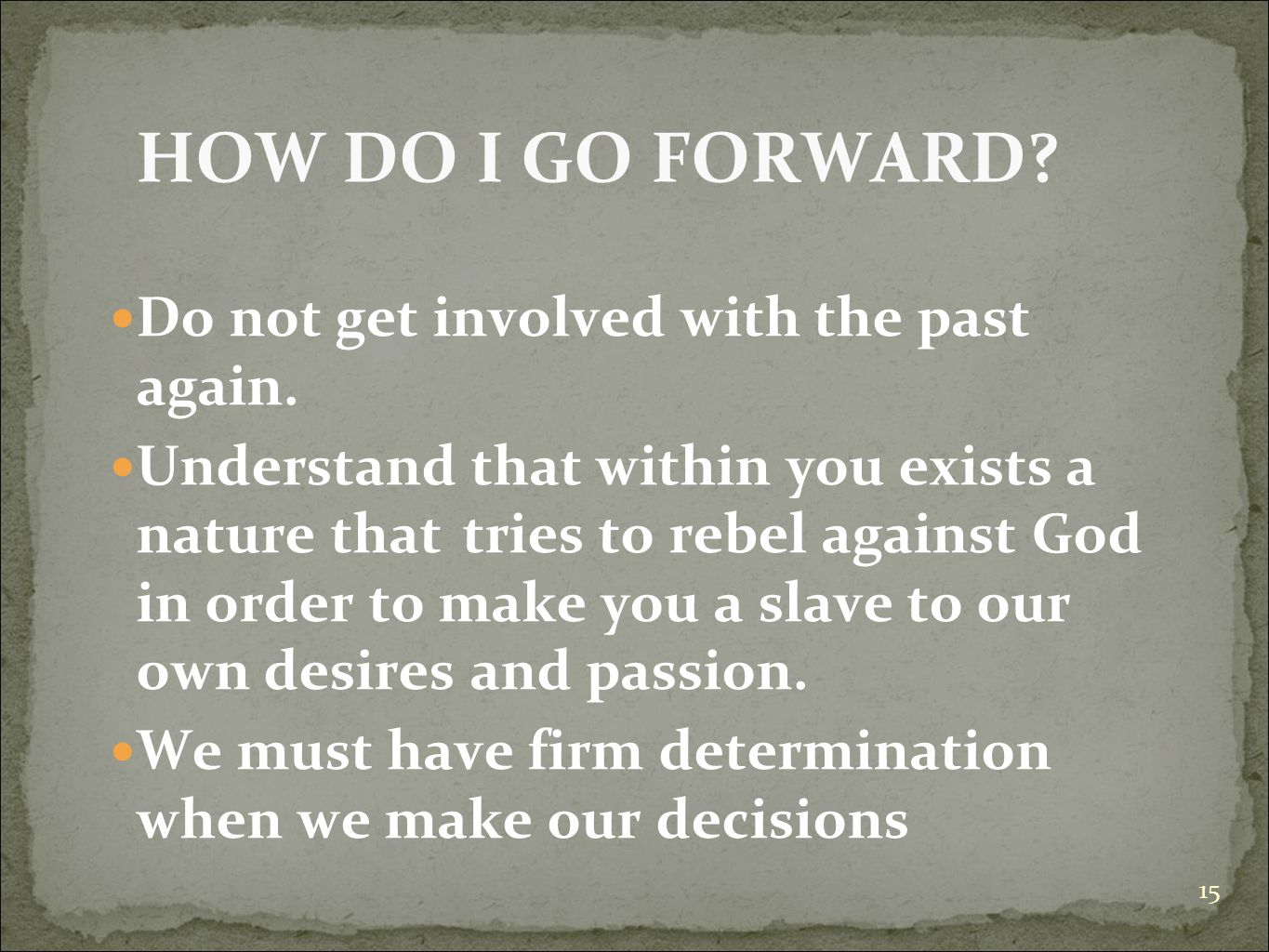 15 HOW DO I GO FORWARD? Do not get involved with the past again. Understand that within you exists a nature that tries to rebel against God in order t