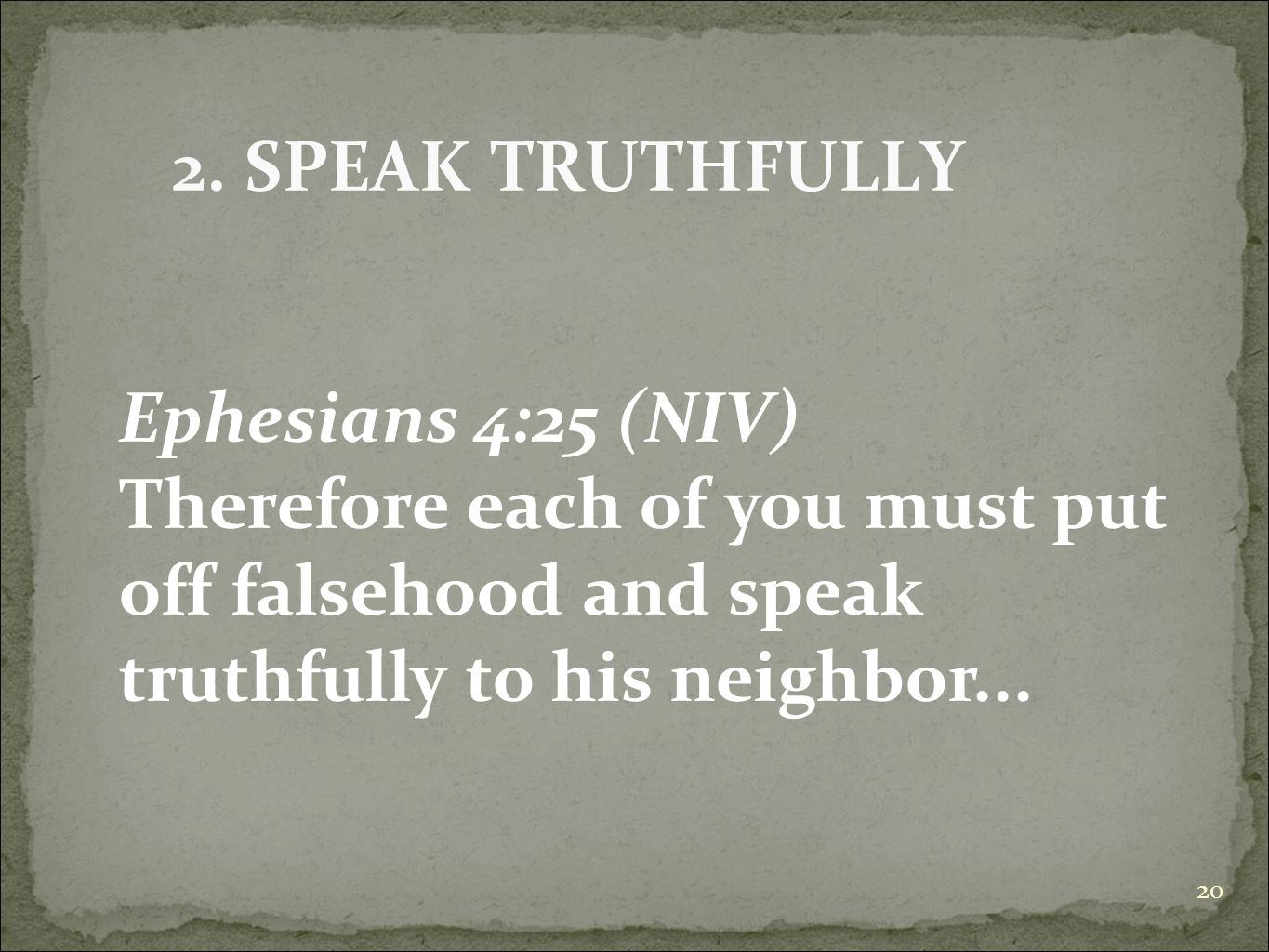 20 Ephesians 4:25 (NIV) Therefore each of you must put off falsehood and speak truthfully to his neighbor... 2. SPEAK TRUTHFULLY