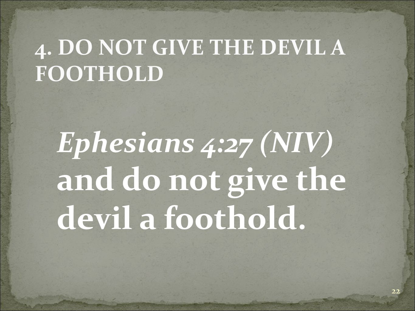22 Ephesians 4:27 (NIV) and do not give the devil a foothold. 4. DO NOT GIVE THE DEVIL A FOOTHOLD