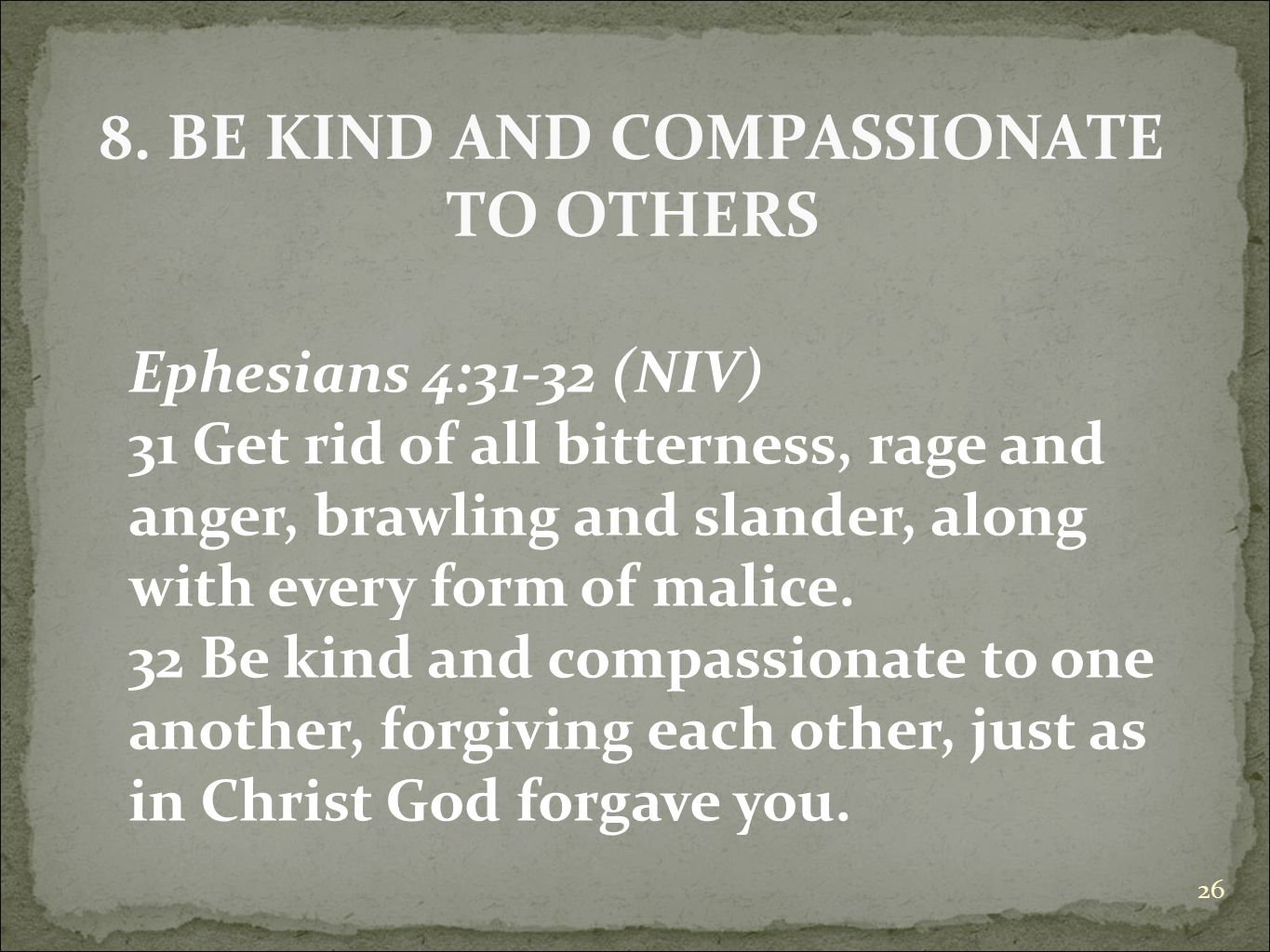 26 Ephesians 4:31-32 (NIV) 31 Get rid of all bitterness, rage and anger, brawling and slander, along with every form of malice. 32 Be kind and compass