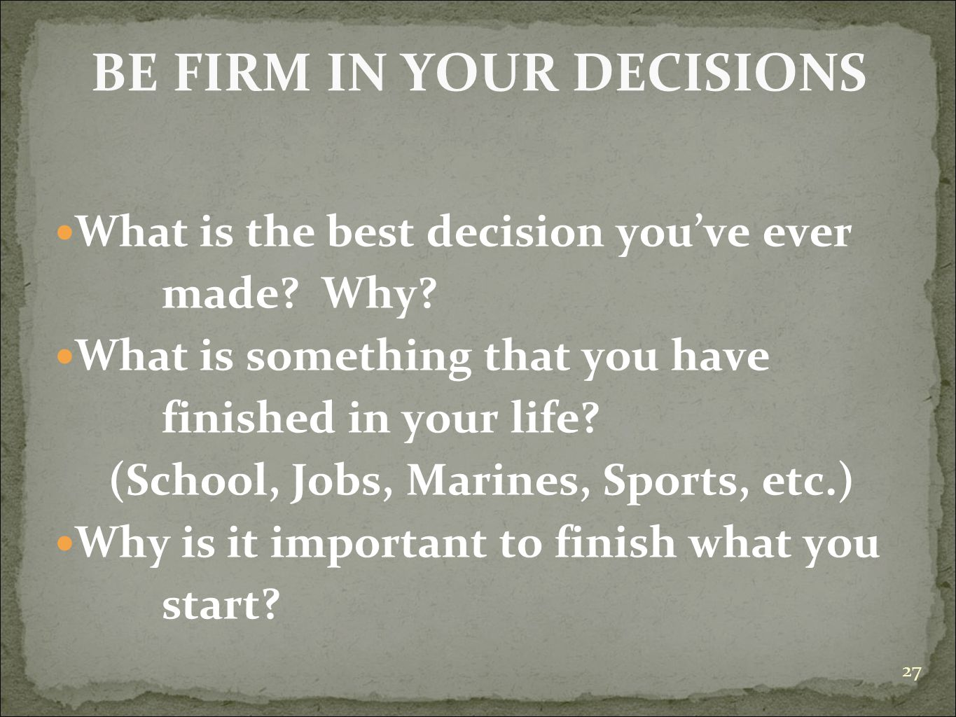 BE FIRM IN YOUR DECISIONS What is the best decision you've ever made? Why? What is something that you have finished in your life? (School, Jobs, Marin