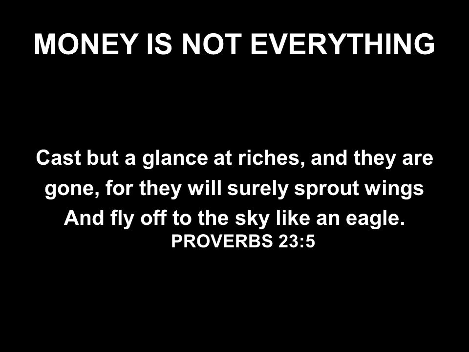 MONEY IS NOT EVERYTHING Cast but a glance at riches, and they are gone, for they will surely sprout wings And fly off to the sky like an eagle.