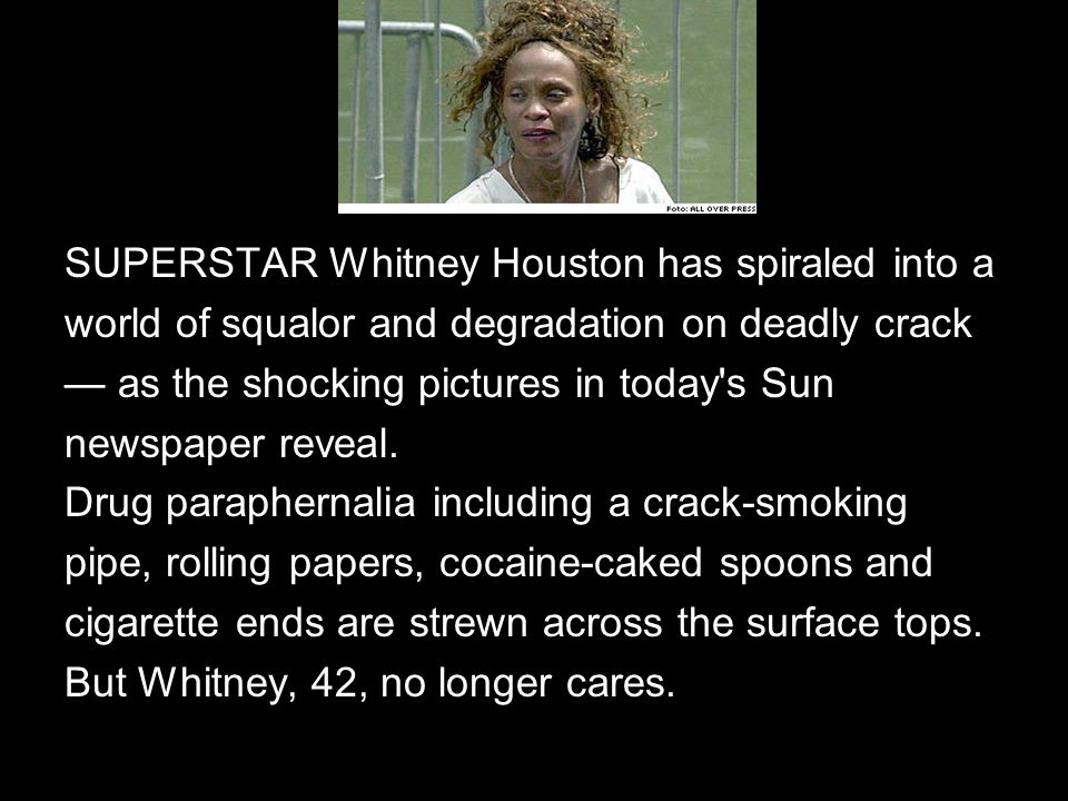 SUPERSTAR Whitney Houston has spiraled into a world of squalor and degradation on deadly crack — as the shocking pictures in today s Sun newspaper reveal.