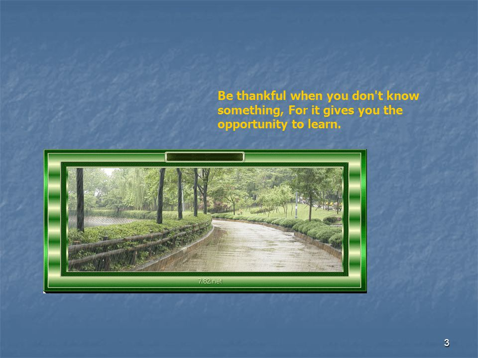 2 Be thankful that you don't already have everything you desire. If you did, what would there be to look forward to?
