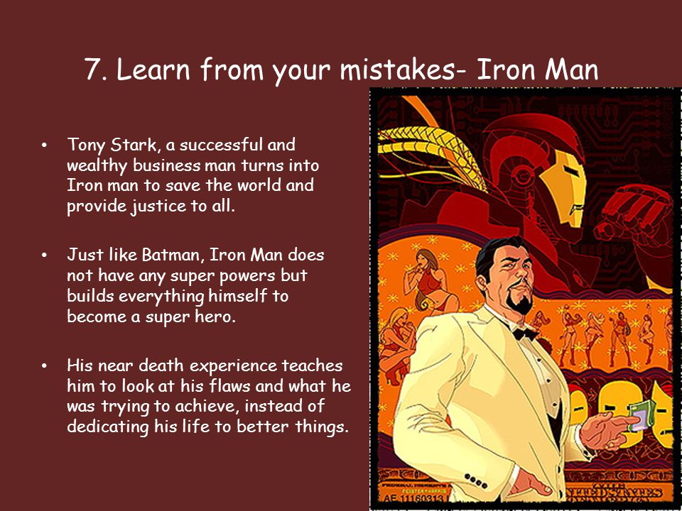 7. Learn from your mistakes- Iron Man Tony Stark, a successful and wealthy business man turns into Iron man to save the world and provide justice to a