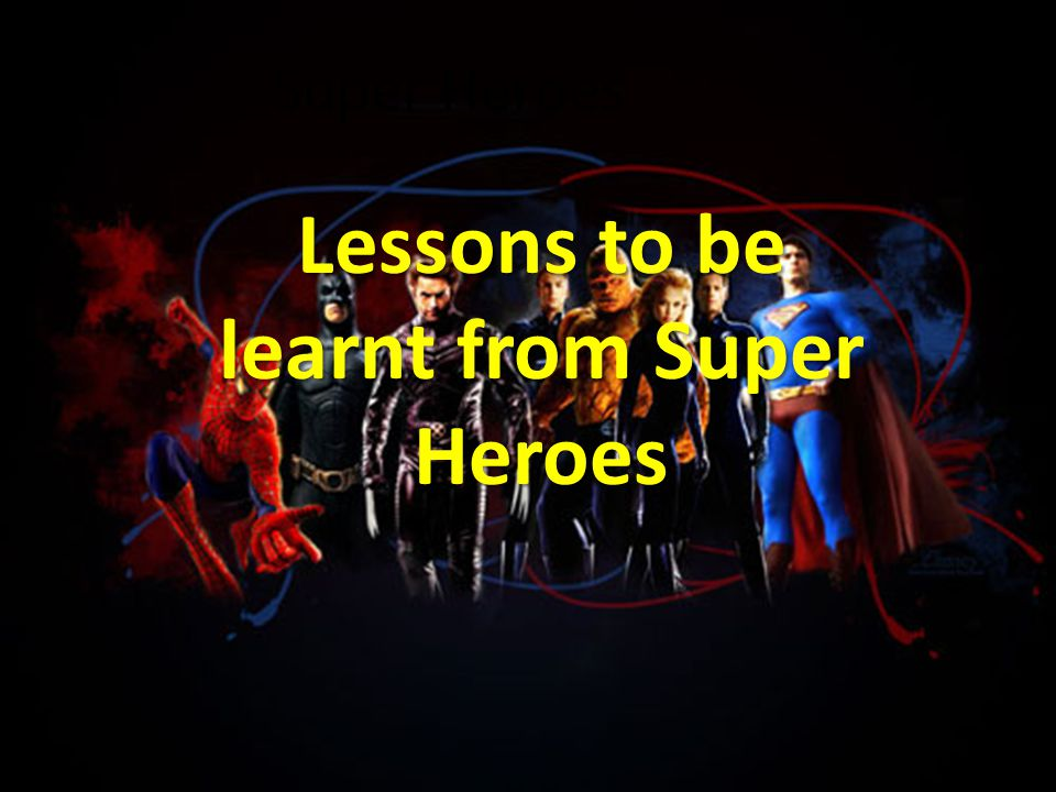 Super Heroes Lessons to be learnt from Super Heroes