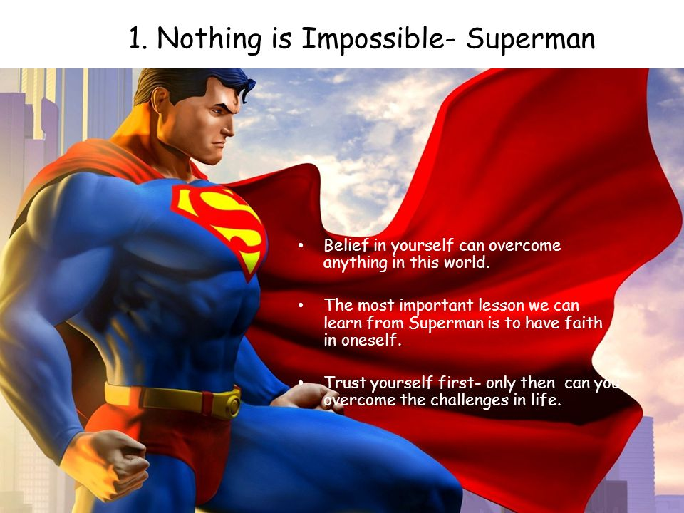 1. Nothing is Impossible- Superman Belief in yourself can overcome anything in this world. The most important lesson we can learn from Superman is to
