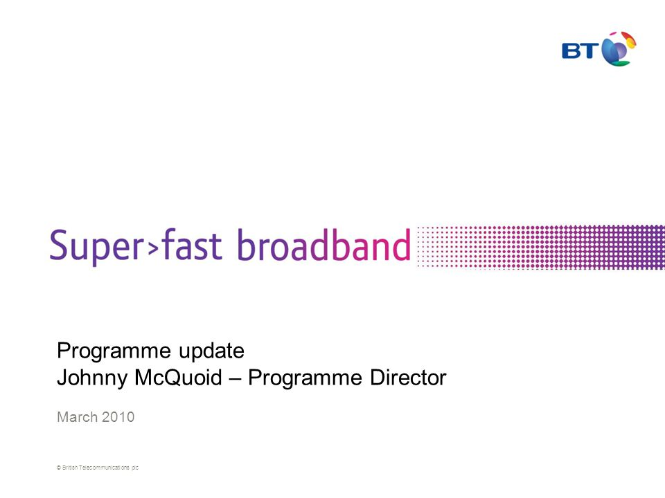 © British Telecommunications plc Programme update Johnny McQuoid – Programme Director March 2010