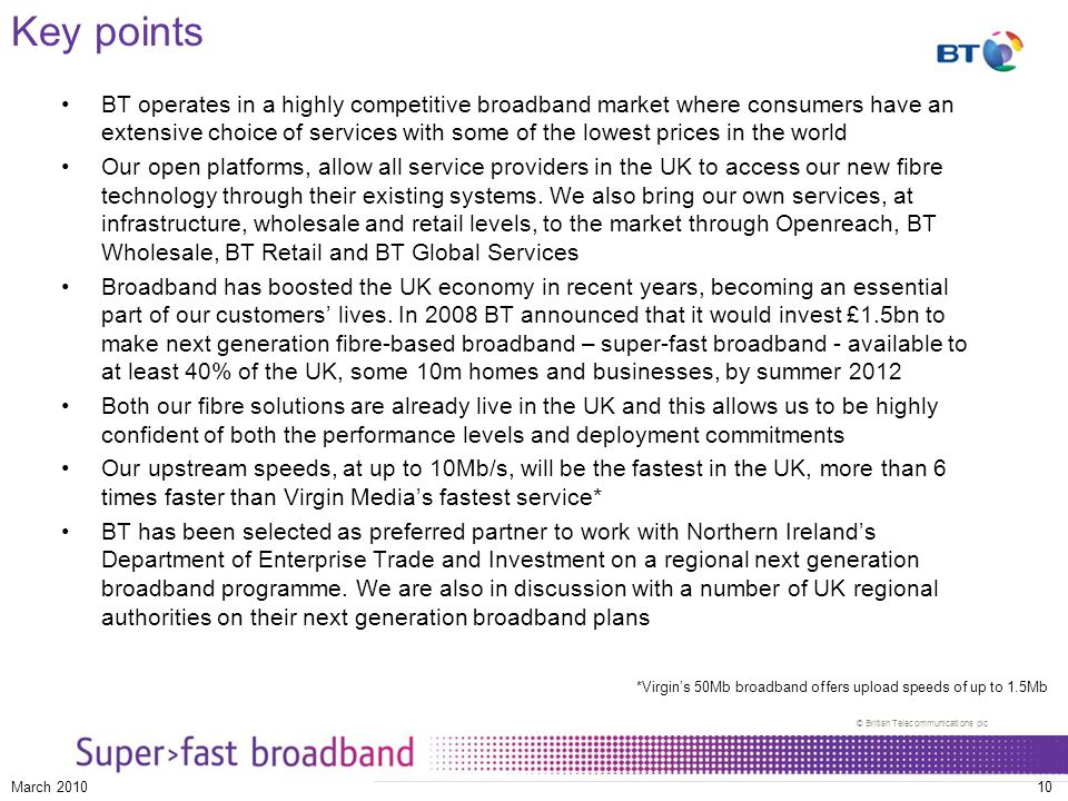© British Telecommunications plc March 201010 Key points BT operates in a highly competitive broadband market where consumers have an extensive choice