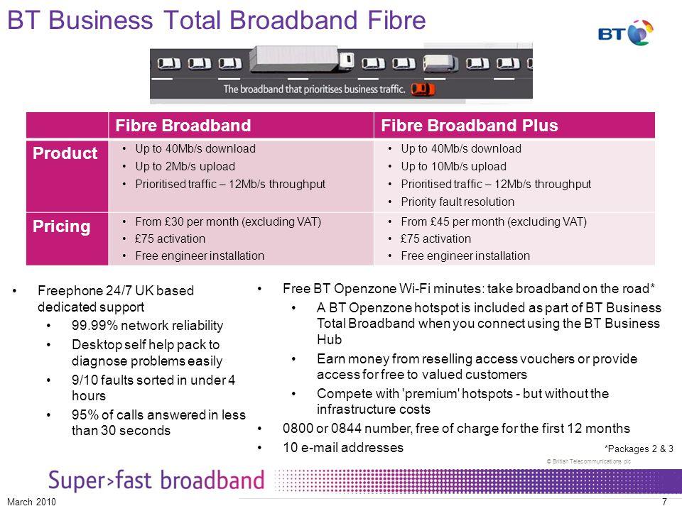 © British Telecommunications plc March 20107 BT Business Total Broadband Fibre Fibre BroadbandFibre Broadband Plus Product Up to 40Mb/s download Up to